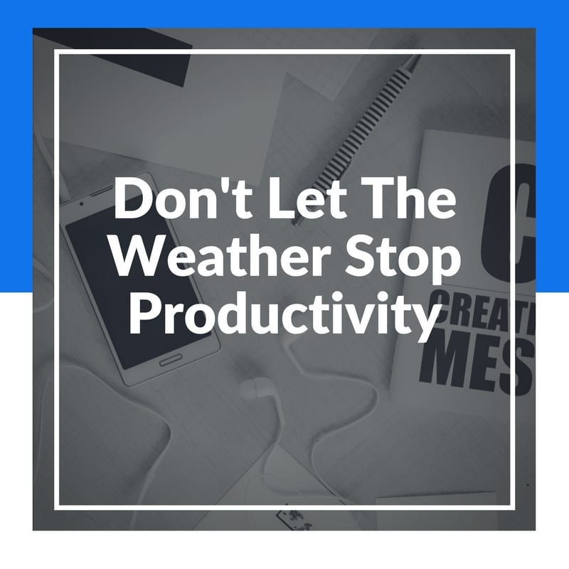 Don't Let The Weather Halt Your Productivity